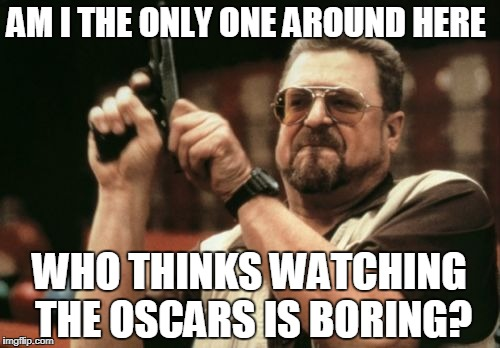 Am I The Only One Around Here Meme | AM I THE ONLY ONE AROUND HERE WHO THINKS WATCHING THE OSCARS IS BORING? | image tagged in memes,am i the only one around here | made w/ Imgflip meme maker