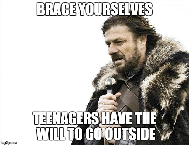 Brace Yourselves X is Coming Meme | BRACE YOURSELVES TEENAGERS HAVE THE WILL TO GO OUTSIDE | image tagged in memes,brace yourselves x is coming | made w/ Imgflip meme maker