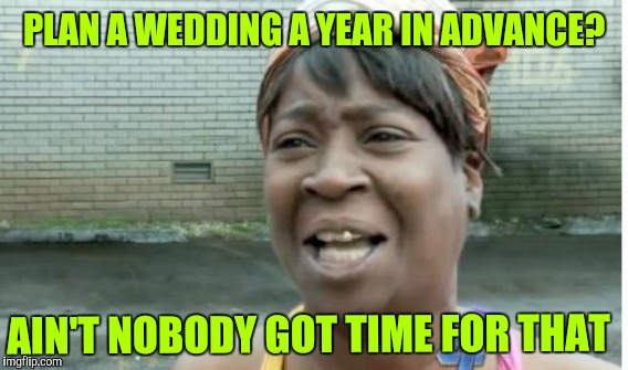 PLAN A WEDDING A YEAR IN ADVANCE? AIN'T NOBODY GOT TIME FOR THAT | made w/ Imgflip meme maker