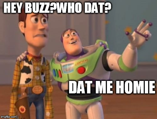 X, X Everywhere Meme | HEY BUZZ?WHO DAT? DAT ME HOMIE | image tagged in memes,x,x everywhere,x x everywhere | made w/ Imgflip meme maker