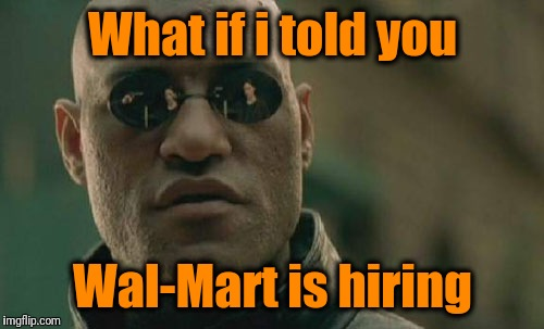 Matrix Morpheus Meme | What if i told you Wal-Mart is hiring | image tagged in memes,matrix morpheus | made w/ Imgflip meme maker