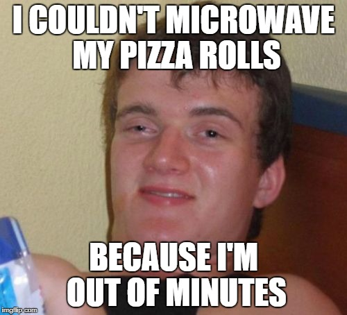 I need to get the unlimited plan | I COULDN'T MICROWAVE MY PIZZA ROLLS BECAUSE I'M OUT OF MINUTES | image tagged in memes,10 guy,microwave,cell phone minutes | made w/ Imgflip meme maker