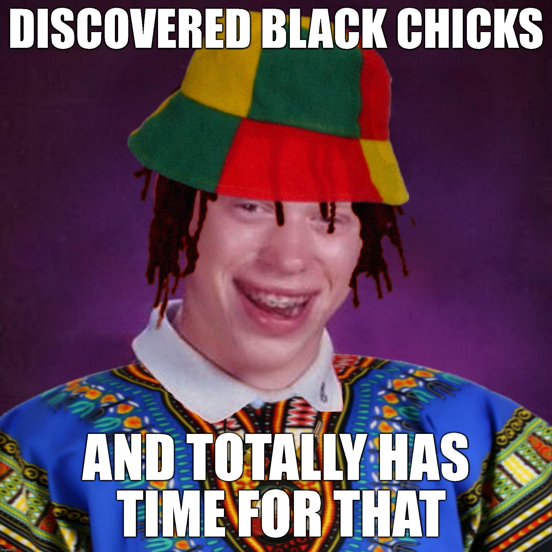 Bad Luck Brian Jamaican | DISCOVERED BLACK CHICKS AND TOTALLY HAS TIME FOR THAT | image tagged in bad luck brian jamaican | made w/ Imgflip meme maker