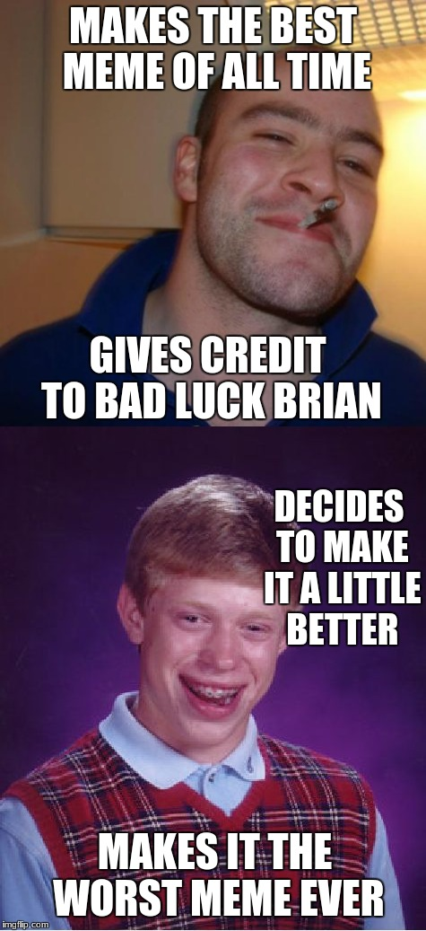 Good guy greg Vs bad luck brian | MAKES THE BEST MEME OF ALL TIME GIVES CREDIT TO BAD LUCK BRIAN DECIDES TO MAKE IT A LITTLE BETTER MAKES IT THE WORST MEME EVER | image tagged in bad luck brian,good guy greg,funny memes | made w/ Imgflip meme maker