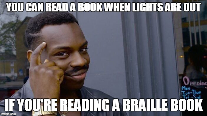 Roll Safe Think About It | YOU CAN READ A BOOK WHEN LIGHTS ARE OUT IF YOU'RE READING A BRAILLE BOOK | image tagged in memes,roll safe think about it | made w/ Imgflip meme maker