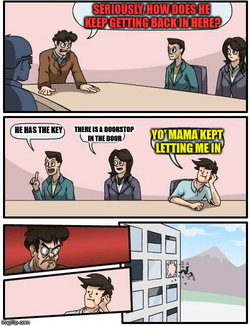 Boardroom Meeting Suggestion Meme | SERIOUSLY, HOW DOES HE KEEP GETTING BACK IN HERE? HE HAS THE KEY THERE IS A DOORSTOP IN THE DOOR YO' MAMA KEPT LETTING ME IN | image tagged in memes,boardroom meeting suggestion | made w/ Imgflip meme maker