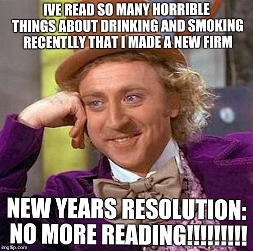 Creepy Condescending Wonka Meme | IVE READ SO MANY HORRIBLE THINGS ABOUT DRINKING AND SMOKING RECENTLLY THAT I MADE A NEW FIRM NEW YEARS RESOLUTION: NO MORE READING!!!!!!!!! | image tagged in memes,creepy condescending wonka | made w/ Imgflip meme maker