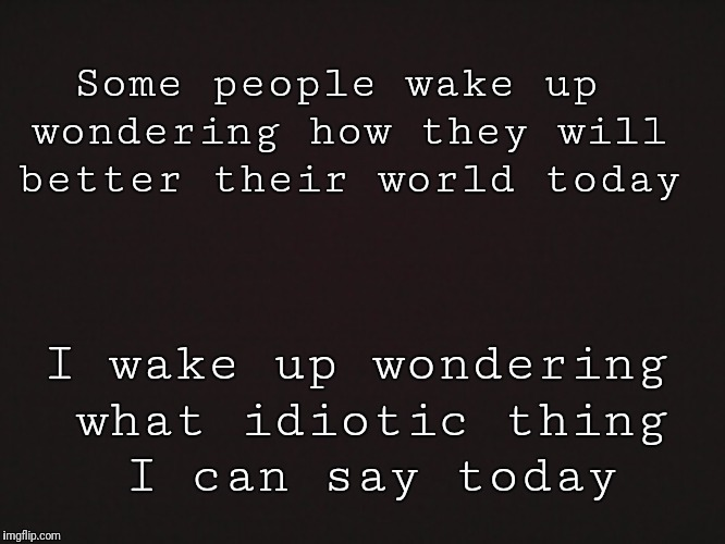 Blank Template | Some people wake up wondering how they will better their world today I wake up wondering what idiotic thing I can say today | image tagged in blank template | made w/ Imgflip meme maker