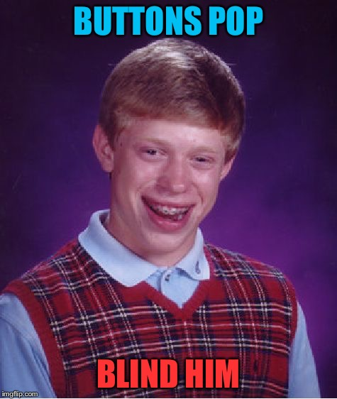 Bad Luck Brian Meme | BUTTONS POP BLIND HIM | image tagged in memes,bad luck brian | made w/ Imgflip meme maker