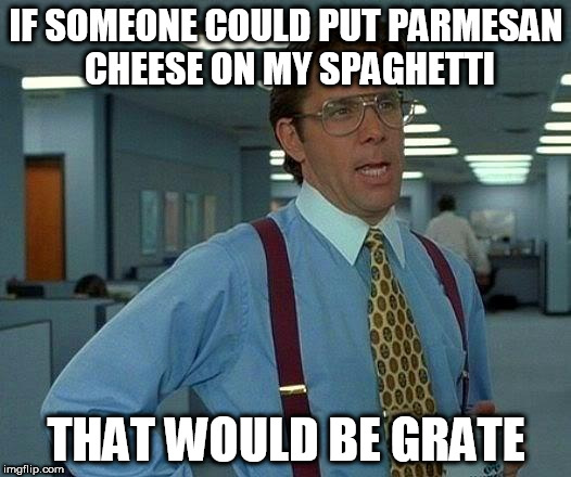 That Would Be Great Meme | IF SOMEONE COULD PUT PARMESAN CHEESE ON MY SPAGHETTI THAT WOULD BE GRATE | image tagged in memes,that would be great | made w/ Imgflip meme maker