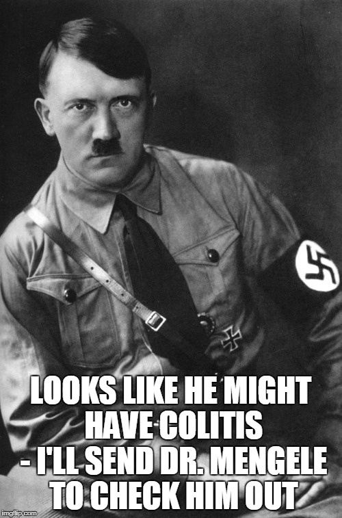 LOOKS LIKE HE MIGHT HAVE COLITIS - I'LL SEND DR. MENGELE TO CHECK HIM OUT | made w/ Imgflip meme maker