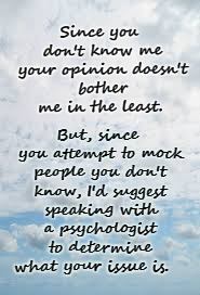 You don't know me; Get help | Since you don't know me your opinion doesn't bother me in the least. But, since you attempt to mock people you don't know, I'd suggest speak | image tagged in clouds background,opinion doesn't matter,psychologist,get help | made w/ Imgflip meme maker