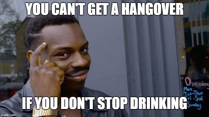Roll Safe Think About It Meme | YOU CAN'T GET A HANGOVER IF YOU DON'T STOP DRINKING | image tagged in memes,roll safe think about it | made w/ Imgflip meme maker