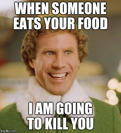 Buddy The Elf Meme | WHEN SOMEONE EATS YOUR FOOD I AM GOING TO KILL YOU | image tagged in memes,buddy the elf | made w/ Imgflip meme maker