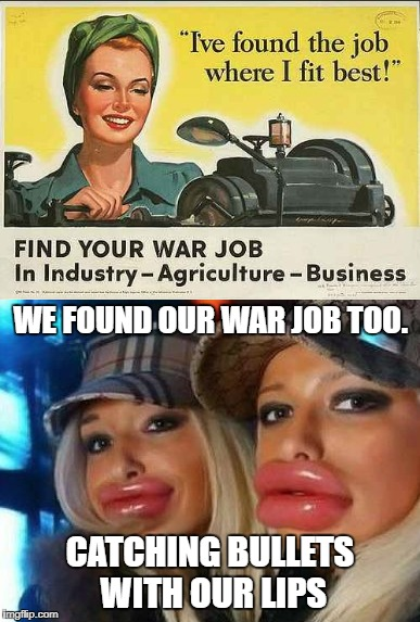 War Job | WE FOUND OUR WAR JOB TOO. CATCHING BULLETS WITH OUR LIPS | image tagged in duck face chicks,retro | made w/ Imgflip meme maker