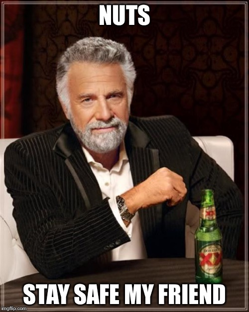 The Most Interesting Man In The World Meme | NUTS STAY SAFE MY FRIEND | image tagged in memes,the most interesting man in the world | made w/ Imgflip meme maker