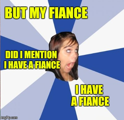 BUT MY FIANCE I HAVE A FIANCE DID I MENTION I HAVE A FIANCE | made w/ Imgflip meme maker