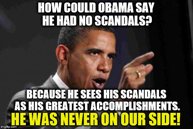 TRIGGER ALERT! | HOW COULD OBAMA SAY HE HAD NO SCANDALS? BECAUSE HE SEES HIS SCANDALS AS HIS GREATEST ACCOMPLISHMENTS. HE WAS NEVER ON OUR SIDE! | image tagged in angry obama,obama | made w/ Imgflip meme maker
