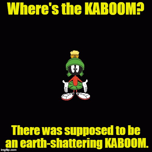 Where's the KABOOM? There was supposed to be an earth-shattering KABOOM. | made w/ Imgflip meme maker