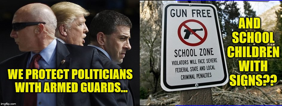 Maybe if we use a Bold Font? | WE PROTECT POLITICIANS WITH ARMED GUARDS... AND   SCHOOL  CHILDREN  WITH  SIGNS?? | image tagged in liberal logic,school shooting,2nd amendment,maga | made w/ Imgflip meme maker