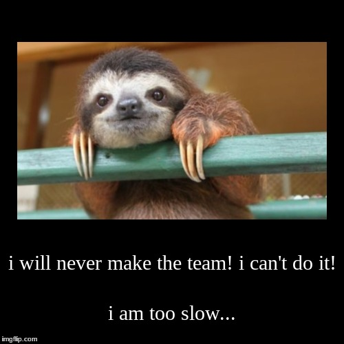 i will never make the team! i can't do it! | i am too slow... | image tagged in funny,demotivationals | made w/ Imgflip demotivational maker