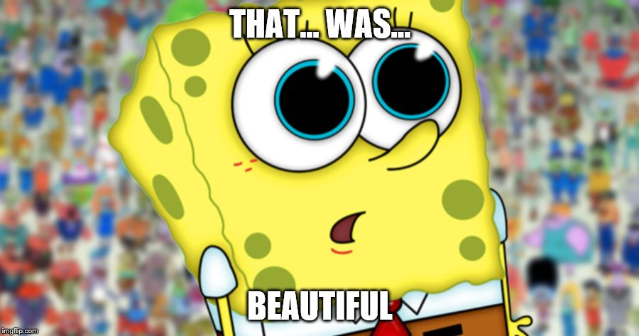 sponge | THAT... WAS... BEAUTIFUL | image tagged in sponge | made w/ Imgflip meme maker