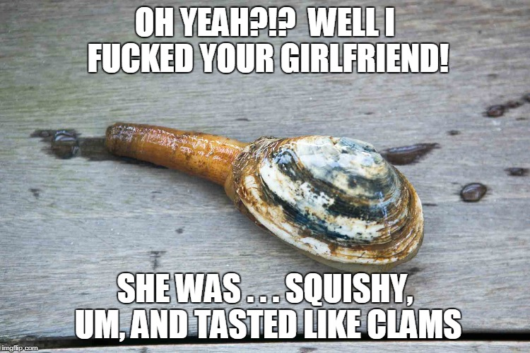 OH YEAH?!?  WELL I F**KED YOUR GIRLFRIEND! SHE WAS . . . SQUISHY, UM, AND TASTED LIKE CLAMS | made w/ Imgflip meme maker