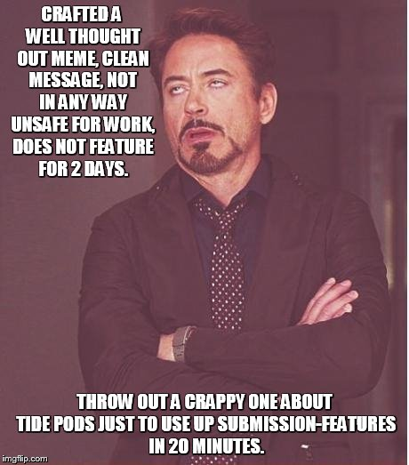 still waiting.............................. | CRAFTED A WELL THOUGHT OUT MEME, CLEAN MESSAGE, NOT IN ANY WAY UNSAFE FOR WORK, DOES NOT FEATURE FOR 2 DAYS. THROW OUT A CRAPPY ONE ABOUT TI | image tagged in memes,face you make robert downey jr | made w/ Imgflip meme maker
