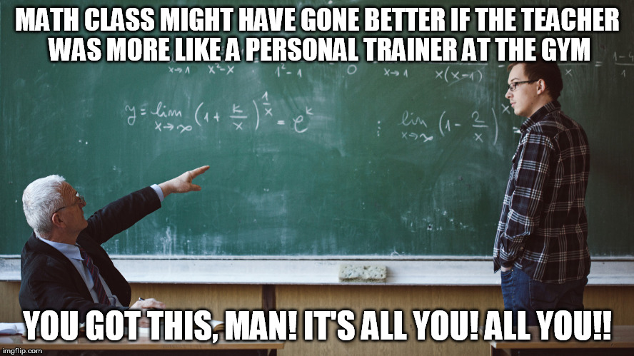 MATH CLASS MIGHT HAVE GONE BETTER IF THE TEACHER WAS MORE LIKE A PERSONAL TRAINER AT THE GYM YOU GOT THIS, MAN! IT'S ALL YOU! ALL YOU!! | image tagged in math | made w/ Imgflip meme maker