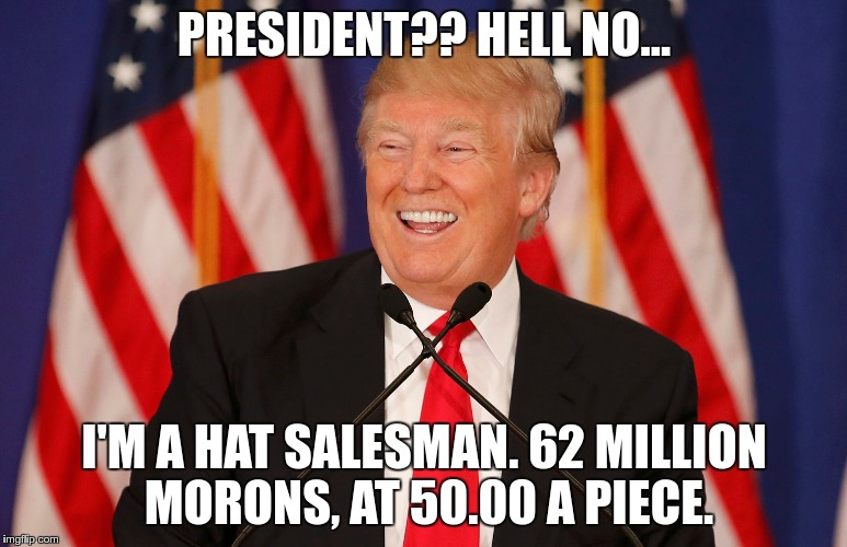 HatMan | PRESIDENT?? HELL NO... I'M A HAT SALESMAN. 62 MILLION MORONS, AT 50.00 A PIECE. | image tagged in trump,losers,nazis | made w/ Imgflip meme maker