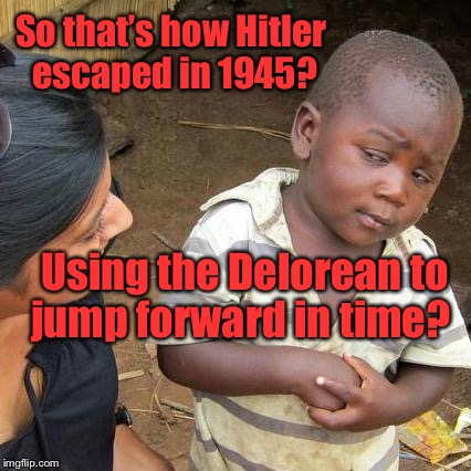 Third World Skeptical Kid Meme | So that's how Hitler escaped in 1945? Using the Delorean to jump forward in time? | image tagged in memes,third world skeptical kid | made w/ Imgflip meme maker
