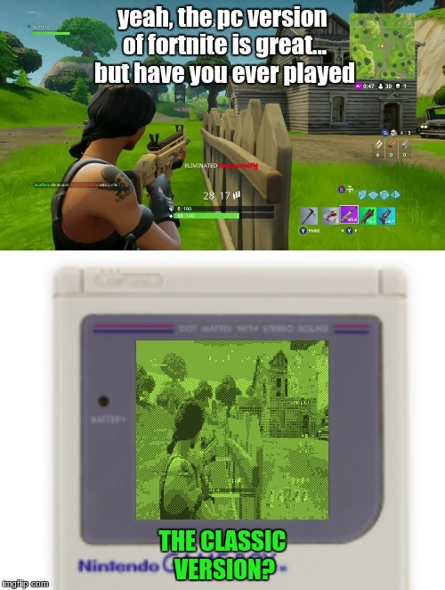 The Classic Version | yeah, the pc version of fortnite is great... but have you ever played THE CLASSIC VERSION? | image tagged in fortnite,video game,gameboy,nintendo | made w/ Imgflip meme maker