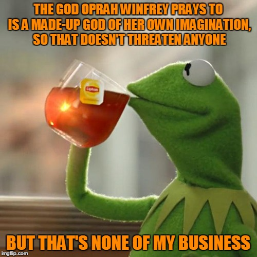 But Thats None Of My Business Meme | THE GOD OPRAH WINFREY PRAYS TO IS A MADE-UP GOD OF HER OWN IMAGINATION, SO THAT DOESN'T THREATEN ANYONE BUT THAT'S NONE OF MY BUSINESS | image tagged in memes,but thats none of my business,kermit the frog | made w/ Imgflip meme maker