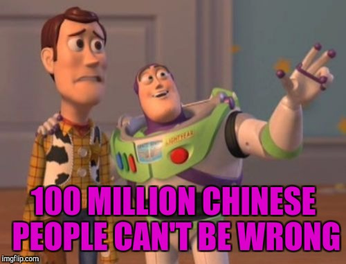 X, X Everywhere Meme | 100 MILLION CHINESE PEOPLE CAN'T BE WRONG | image tagged in memes,x,x everywhere,x x everywhere | made w/ Imgflip meme maker