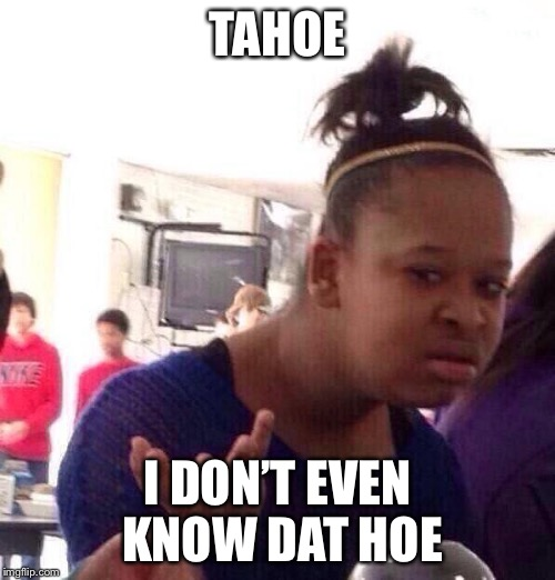 Black Girl Wat Meme | TAHOE I DON'T EVEN KNOW DAT HOE | image tagged in memes,black girl wat | made w/ Imgflip meme maker