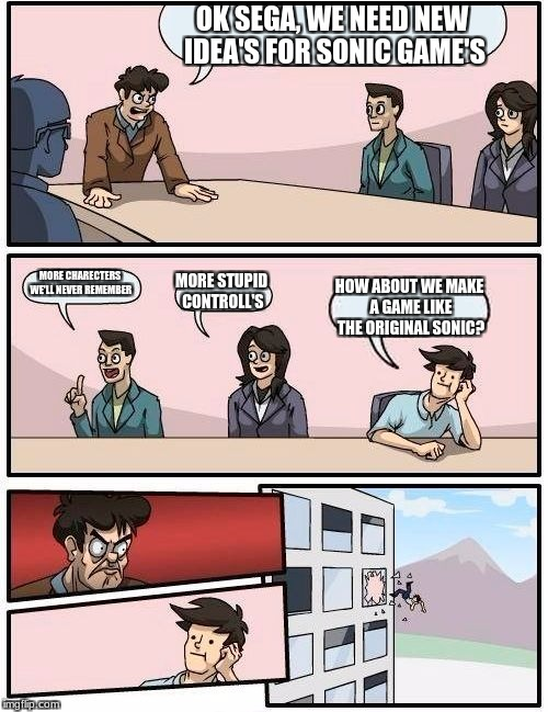 Boardroom Meeting Suggestion Meme | OK SEGA, WE NEED NEW IDEA'S FOR SONIC GAME'S MORE CHARECTERS WE'LL NEVER REMEMBER MORE STUPID CONTROLL'S HOW ABOUT WE MAKE A GAME LIKE THE O | image tagged in memes,boardroom meeting suggestion | made w/ Imgflip meme maker