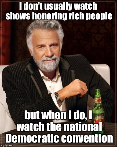The Most Interesting Man In The World Meme | I don't usually watch shows honoring rich people but when I do, I watch the national Democratic convention | image tagged in memes,the most interesting man in the world | made w/ Imgflip meme maker