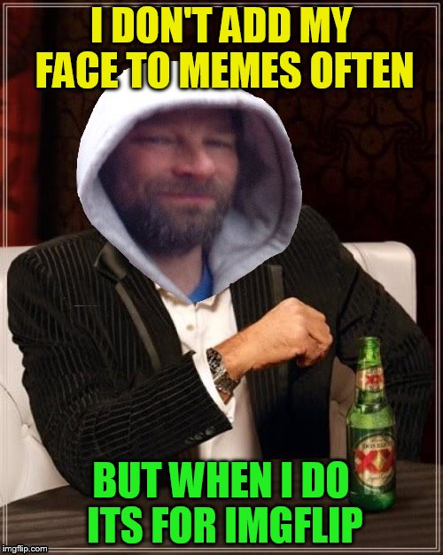I DON'T ADD MY FACE TO MEMES OFTEN BUT WHEN I DO ITS FOR IMGFLIP | made w/ Imgflip meme maker
