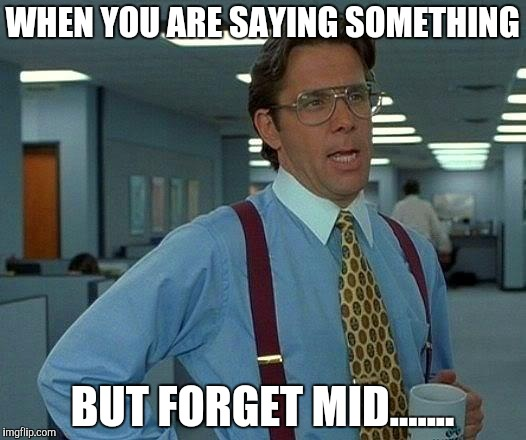 That Would Be Great Meme | WHEN YOU ARE SAYING SOMETHING BUT FORGET MID....... | image tagged in memes,that would be great | made w/ Imgflip meme maker
