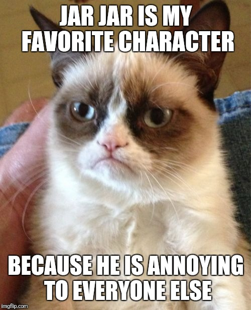 Grumpy Cat Meme | JAR JAR IS MY FAVORITE CHARACTER BECAUSE HE IS ANNOYING TO EVERYONE ELSE | image tagged in memes,grumpy cat | made w/ Imgflip meme maker