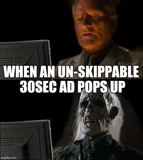 Ill Just Wait Here Meme | WHEN AN UN-SKIPPABLE 30SEC AD POPS UP | image tagged in memes,ill just wait here | made w/ Imgflip meme maker