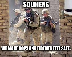 SOLDIERS WE MAKE COPS AND FIREMEN FEEL SAFE. | image tagged in soldiers running to the fight | made w/ Imgflip meme maker