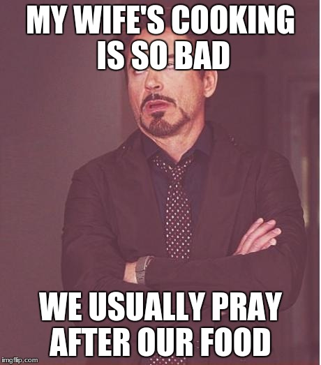 Face You Make Robert Downey Jr Meme | MY WIFE'S COOKING IS SO BAD WE USUALLY PRAY AFTER OUR FOOD | image tagged in memes,face you make robert downey jr | made w/ Imgflip meme maker
