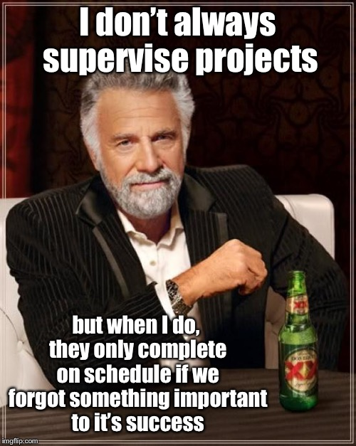 The Most Interesting Man In The World Meme | I don't always supervise projects but when I do, they only complete on schedule if we forgot something important to it's success | image tagged in memes,the most interesting man in the world | made w/ Imgflip meme maker