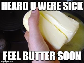 heard you were sick | HEARD U WERE SICK FEEL BUTTER SOON | image tagged in butter,sick,get well soon,flu,cancer,cold | made w/ Imgflip meme maker