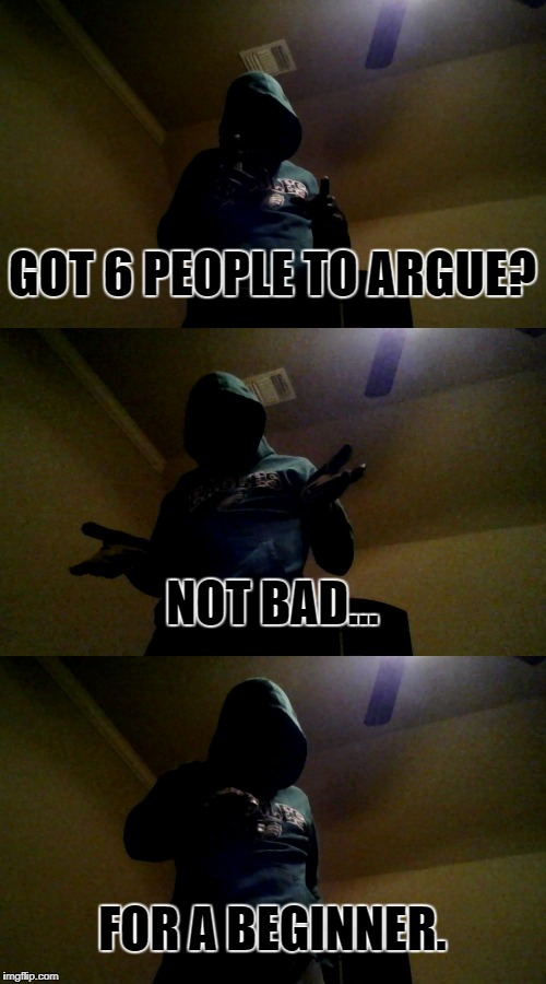 Bad Pun XenusianSoldier | GOT 6 PEOPLE TO ARGUE? FOR A BEGINNER. NOT BAD... | image tagged in bad pun xenusiansoldier | made w/ Imgflip meme maker