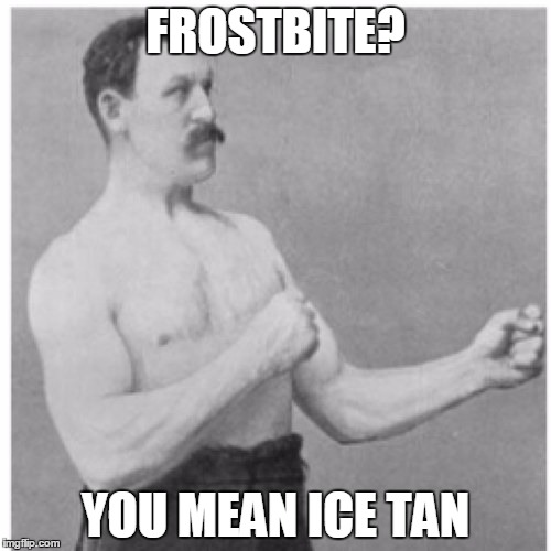 Overly Manly Man Meme | FROSTBITE? YOU MEAN ICE TAN | image tagged in memes,overly manly man | made w/ Imgflip meme maker