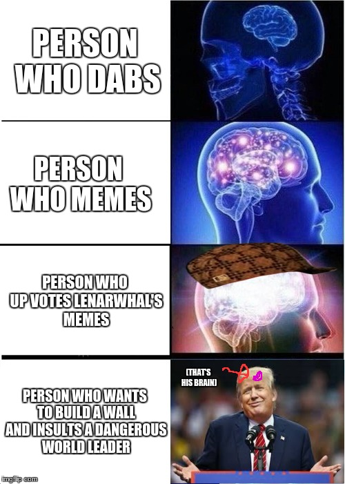 Be The Smart Guy | PERSON WHO DABS PERSON WHO MEMES PERSON WHO UP VOTES LENARWHAL'S MEMES PERSON WHO WANTS TO BUILD A WALL AND INSULTS A DANGEROUS WORLD LEADER | image tagged in memes,expanding brain,scumbag,trump,lenarwhal | made w/ Imgflip meme maker