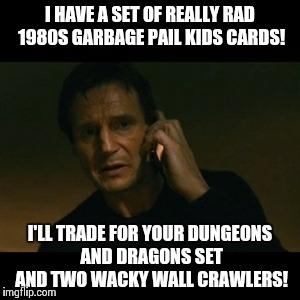 1980's Kid | I HAVE A SET OF REALLY RAD 1980S GARBAGE PAIL KIDS CARDS! I'LL TRADE FOR YOUR DUNGEONS AND DRAGONS SET AND TWO WACKY WALL CRAWLERS! | image tagged in memes,liam neeson taken,1980s | made w/ Imgflip meme maker