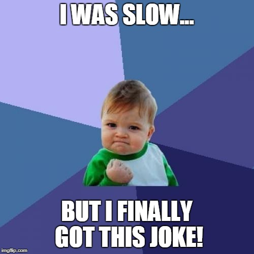 Success Kid Meme | I WAS SLOW... BUT I FINALLY GOT THIS JOKE! | image tagged in memes,success kid | made w/ Imgflip meme maker